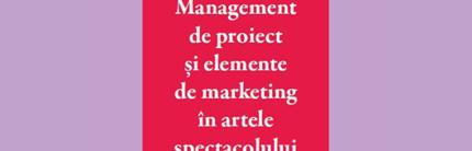 """Apariție editorială """"Management de proiect și elemente de marketing în artele spectacolului"""" de Irina Ionescu"""